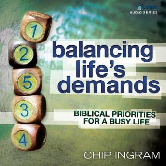 Balancing Life's Demands: Biblical Priorities for a Busy Life, Chip Ingram