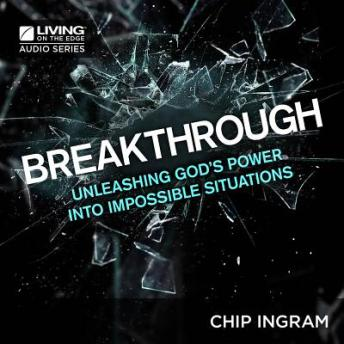 Breakthrough: Unleashing God's Power into Impossible Situations, Chip Ingram