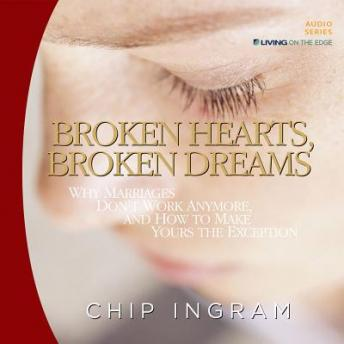 Broken Hearts, Broken Dreams: Why Marriages Don't Work Anymore, and How to Make Yours the Exception, Chip Ingram