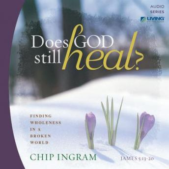 Does God Still Heal?: Finding Wholeness in a Broken World, Chip Ingram