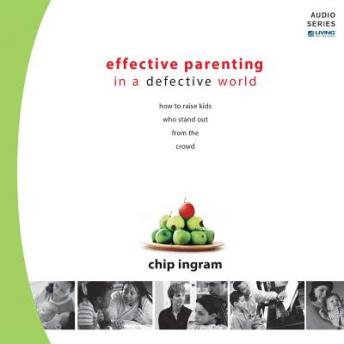 Effective Parenting in a Defective World: How to Raise Kids Who Stand Out from the Crowd, Chip Ingram