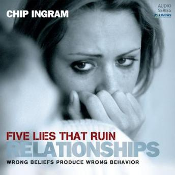 Five Lies that Ruin Relationships: Wrong Beliefs Produce Wrong Behavior, Chip Ingram
