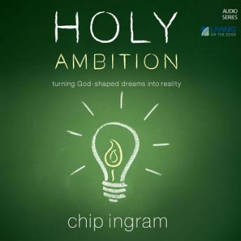 Holy Ambition: Turning God-Shaped Dreams into Reality, Chip Ingram