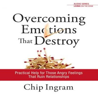 Overcoming Emotions that Destroy: Practical Help for Those Angry Feelings that Ruin Relationships, Chip Ingram