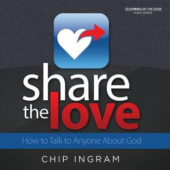 Share The Love: How to Talk to Anyone About God, Chip Ingram