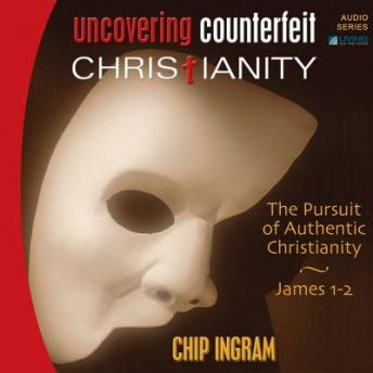 Uncovering Counterfeit Christianity: The Pursuit of Authentic Christianity, Chip Ingram