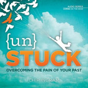 Unstuck: Overcoming the Pain of Your Past, Chip Ingram