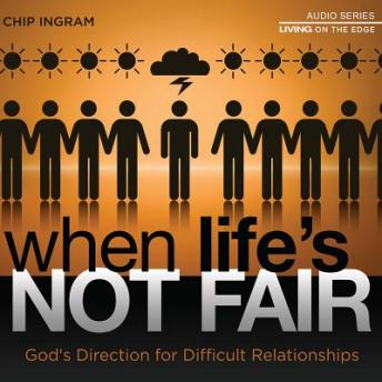 When Life's Not Fair: God's Direction for Difficult Relationships, Chip Ingram