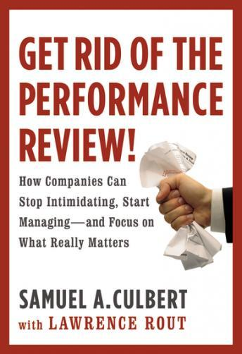 Get Rid of the Performance Review!: How Companies Can Stop Intimidating, Start Managing--and Focus on What Really Matters, Samuel A. Culbert