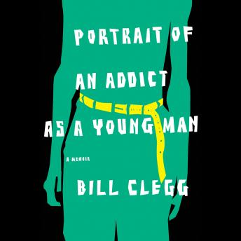 Download Portrait of an Addict as a Young Man: A Memoir by Bill Clegg