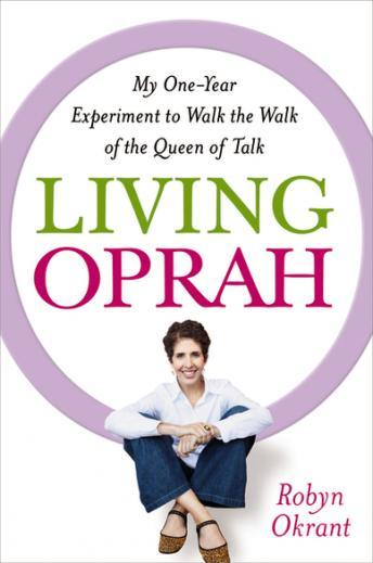 Living Oprah: My One-Year Experiment to Walk the Walk of the Queen of Talk, Robyn Okrant