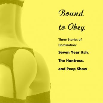 Bound to Obey: Three Stories of Domination: Includes: Seven Year Itch, The Huntress, and Peep Show from Pleasure Bound, Susan Swann