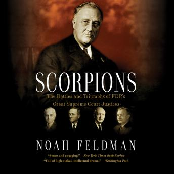 Scorpions: The Battles and Triumphs of FDR's Great Supreme Court Justices, Noah Feldman