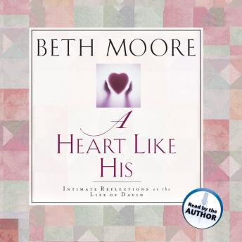 Heart Like His: Intimate Reflections on the Life of David, Beth Moore