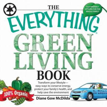 Everything Green Living Book: Transform Your Lifestyle--Easy Ways to Conserve Energy, Protect Your Family's Health, and Help Save, Diane Gow McDilda