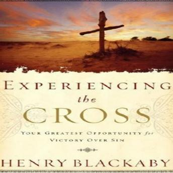 Experiencing the Cross: Your Greatest Opportunity for Victory Over Sin, Henry T Blackaby