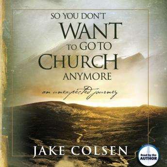 Download So You Don't Want To Go To Church Anymore: An Unexpected Journey by Jake Colsen