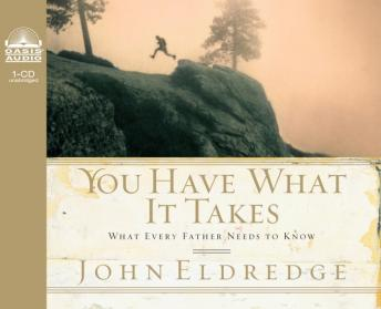 Download You Have What it Takes: What Every Father Needs to Know by John Eldredge