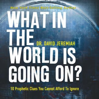 What in the World Is Going On?: 10 Prophetic Clues You Cannot Afford to Ignore, David Jeremiah