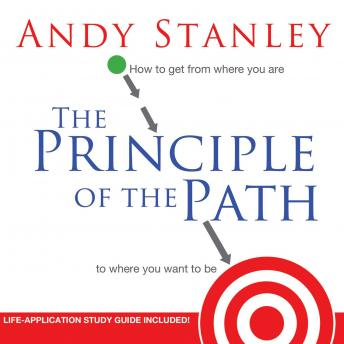 Principle of the Path: How To Get from Where You Are to Where You Want to Be, Andy Stanley