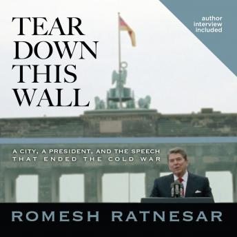 Tear Down This Wall: A City, a President, and the Speech that Ended the Cold War, Romesh Ratnesar
