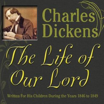 Life of Our Lord: Written for His Children During the Years 1846 to 1849, Charles Dickens