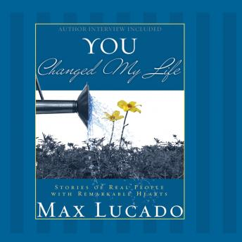You Changed My Life: Stories of Real People With Remarkable Hearts, Max Lucado