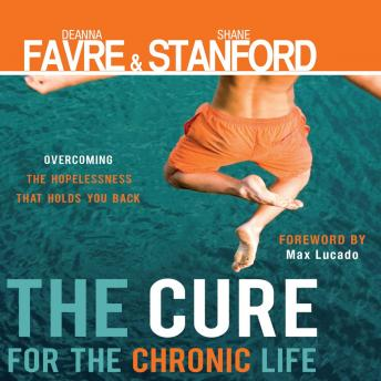 Cure for the Chronic Life: Overcoming the Hopelessness That Holds You Back, Shane Stanford, Deanna Favre