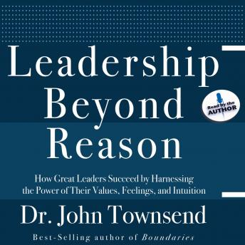 Leadership Beyond Reason: How Great Leaders Succeed by Harnessing the Power of Their Values, Feelings, and Intuition, John Townsend