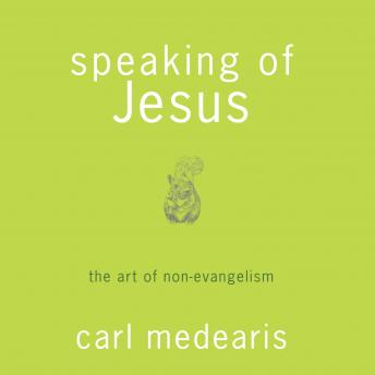 Speaking of Jesus: The Art of Non-Evangelism, Carl Medearis