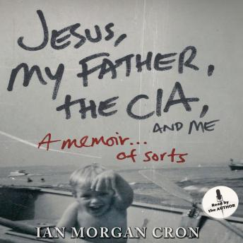 Jesus, My Father, The CIA, and Me: A Memoir. . . of Sorts, Ian Morgan Cron