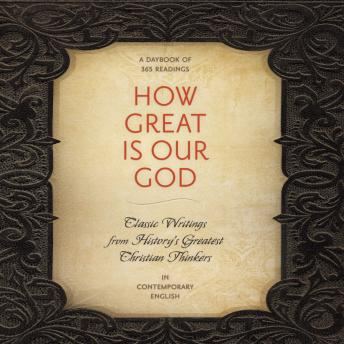 How Great Is Our God: Classic Writings from History's Greatest Christian Thinkers in Contemporary Language, Various Authors