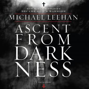 Ascent from Darkness: How Satan's Soldier Became God's Warrior, Michael Leehan