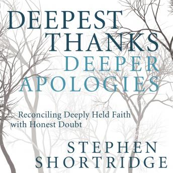 Deepest Thanks, Deeper Apologies: Reconciling Deeply Held Faith with Honest Doubt, Stephen Shortridge