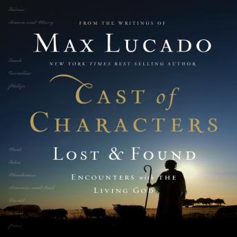 Cast of Characters: Lost and Found: Encounters with the Living God, Max Lucado