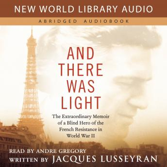 And There Was Light: The Extraordinary Memoir of a Blind Hero of the French Resistance in World War II, Jacques Lusseyran