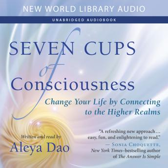 Seven Cups of Consciousness: Change Your Life by Connecting to the Higher Realms, Aleya Dao