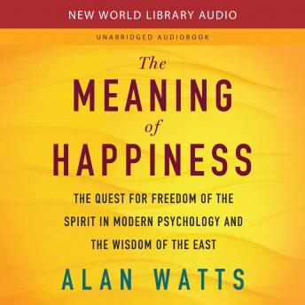 Download Meaning of Happiness: The Quest for Freedom of the Spirit in Modern Psychology and the Wisdom of the East by Alan Watts