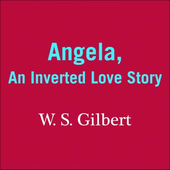 Angela: An Inverted Love Story, W. S. Gilbert