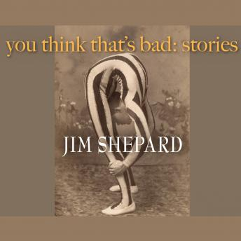 You Think That's Bad: Stories, Jim Shepard