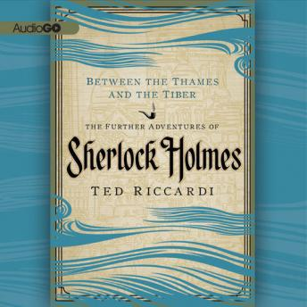 Between the Thames and the Tiber: The Further Adventures of Sherlock Holmes in Britain and the Italian Peninsula, Ted Riccardi