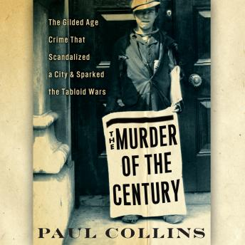 Murder of the Century: The Gilded Age Crime That Scandalized a City & Sparked the Tabloid Wars, Paul Collins