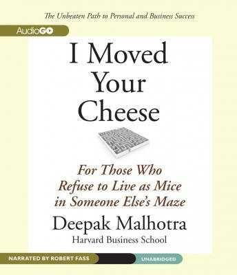 I Moved Your Cheese: For Those Who Refuse to Live as Mice in Someone Else's Maze, Deepak Malhotra
