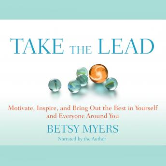 Take the Lead: Motivate, Inspire, and Bring Out the Best in Yourself and Everyone around You, Betsy Myers