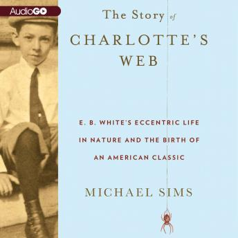 Story of Charlotte's Web: E. B. White's Eccentric Life in Nature and the Birth of an American Classic, Michael Sims