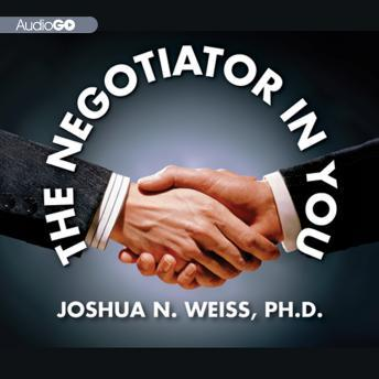 Negotiator in You: Negotiation Tips to Help You Get the Most out of Every Interaction at Home, Work, and in Life, Joshua N. Weiss