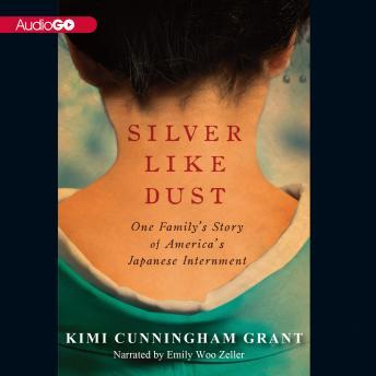 Silver Like Dust: One Family's Story of America's Japanese Internment, Kimi Cunningham Grant