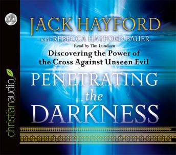 Penetrating the Darkness: Discovering the Power of the Cross Against Unseen Evil, Jack Hayford