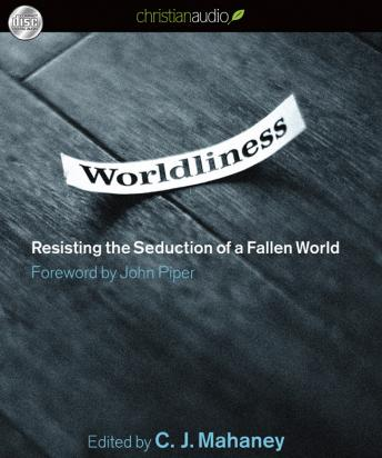Worldliness: Resisting the Seduction of a Fallen World, C. J. Mahaney