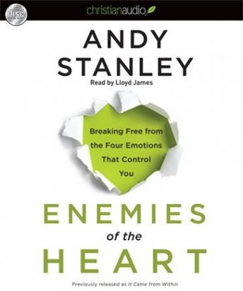 Enemies of the Heart: Breaking Free from the Four Emotions That Control You, Andy Stanley